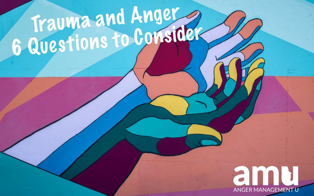 Trauma and Anger: 6 Questions to Consider